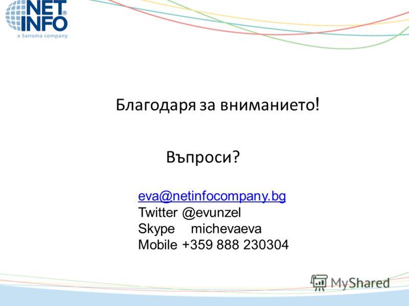 Благодаря за вниманието ! Въпроси? eva@netinfocompany.bg Twitter @evunzel Skype michevaeva Mobile +359 888 230304