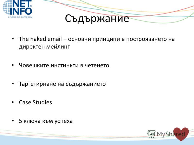 Съдържание The naked email – основни принципи в построяването на директен мейлинг Човешките инстинкти в четенето Таргетирнане на съдържанието Case Studies 5 ключа към успеха