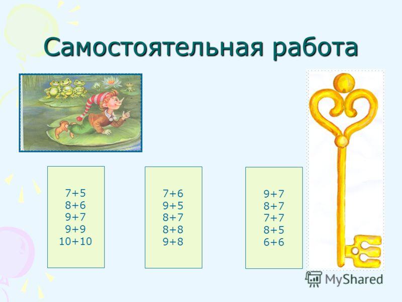 Самостоятельная работа 7+5 8+6 9+7 9+9 10+10 7+6 9+5 8+7 8+8 9+8 9+7 8+7 7+7 8+5 6+6