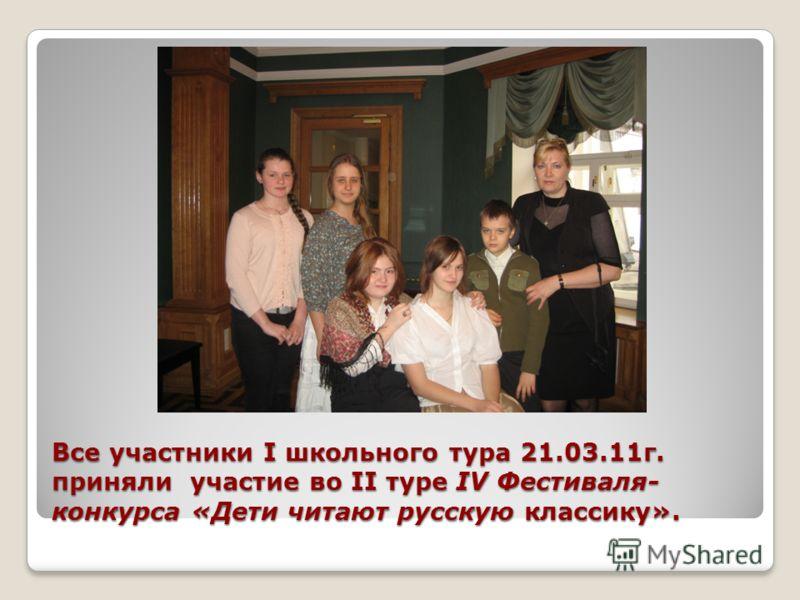 Все участники I школьного тура 21.03.11г. приняли участие во II туре IV Фестиваля- конкурса «Дети читают русскую классику».