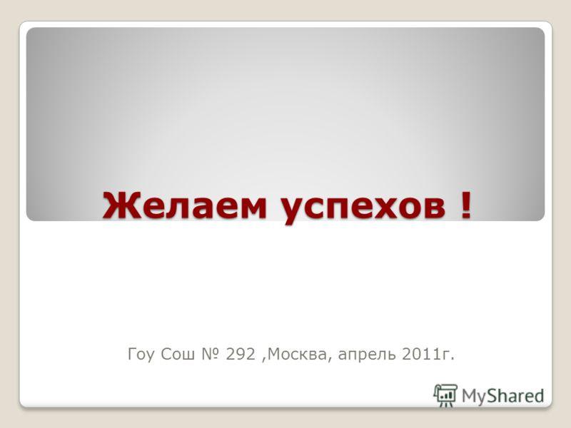 Желаем успехов ! Гоу Сош 292,Москва, апрель 2011г.