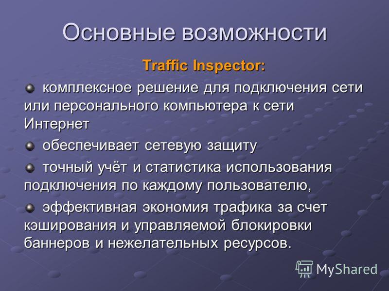 Основные возможности Traffic Inspector: комплексное решение для подключения сети или персонального компьютера к сети Интернет обеспечивает сетевую защиту точный учёт и статистика использования подключения по каждому пользователю, эффективная экономия