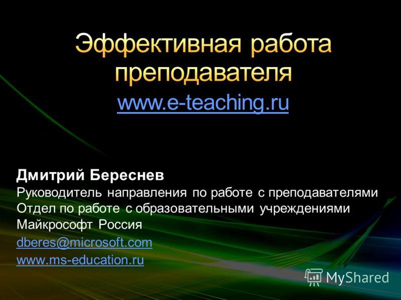 Дмитрий Береснев Руководитель направления по работе с преподавателями Отдел по работе с образовательными учреждениями Майкрософт Россия dberes@microsoft.com www.ms-education.ru