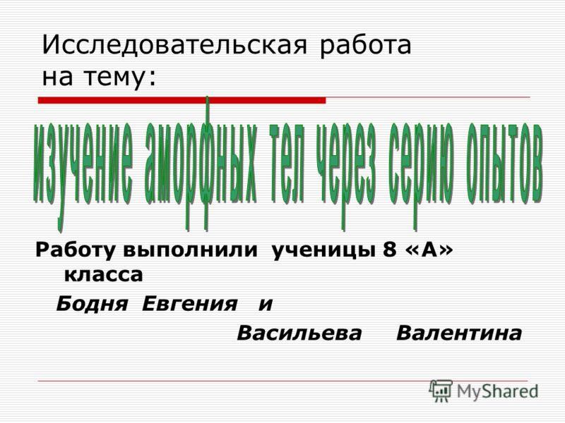 Исследовательская работа на тему: Работу выполнили ученицы 8 «А» класса Бодня Евгения и Васильева Валентина