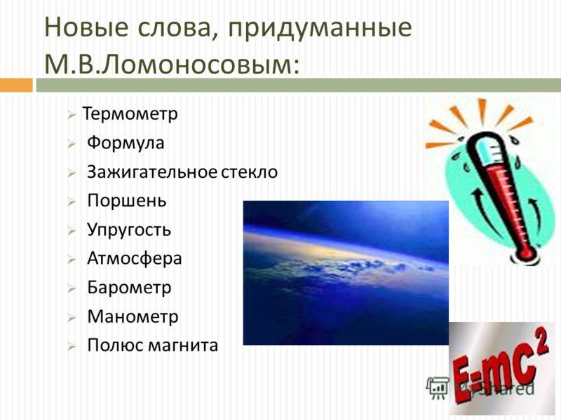 Новые слова, придуманные М. В. Ломоносовым : Термометр Формула Зажигательное стекло Поршень Упругость Атмосфера Барометр Манометр Полюс магнита