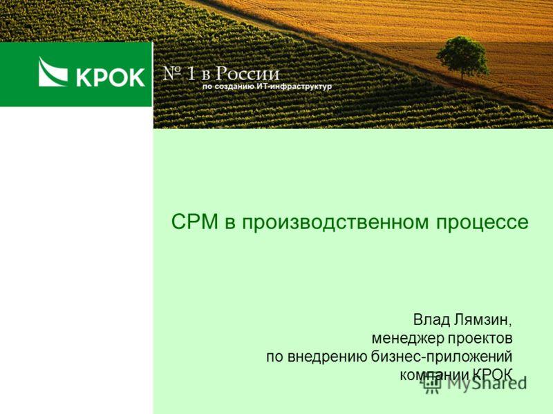 CPM в производственном процессе Влад Лямзин, менеджер проектов по внедрению бизнес-приложений компании КРОК