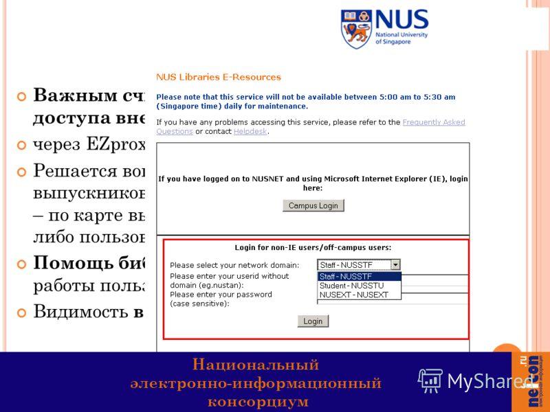 Важным считают вопрос организации доступа вне стен университета: через EZproxy по ID NUSNET и паролю. Решается вопрос по доступу к ресурсам выпускников и приглашенных преподавателей – по карте выпускника могут получить доступ, либо пользоваться платн