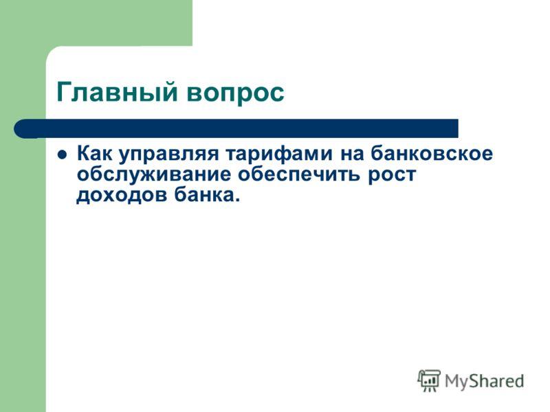 Главный вопрос Как управляя тарифами на банковское обслуживание обеспечить рост доходов банка.