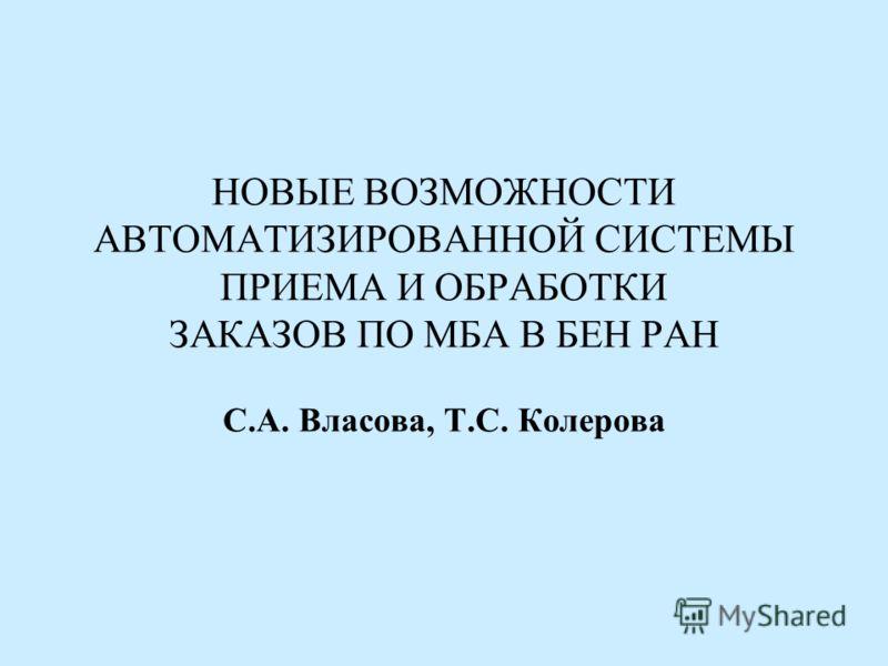 НОВЫЕ ВОЗМОЖНОСТИ АВТОМАТИЗИРОВАННОЙ СИСТЕМЫ ПРИЕМА И ОБРАБОТКИ ЗАКАЗОВ ПО МБА В БЕН РАН С.А. Власова, Т.С. Колерова