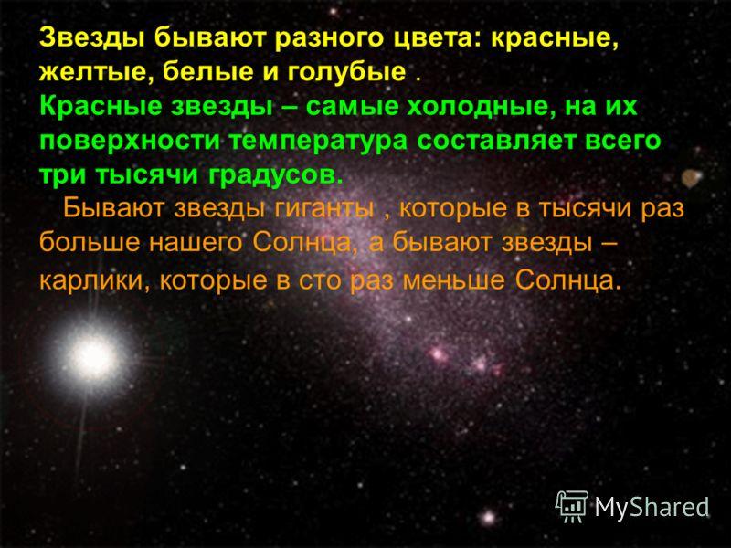 Звезды бывают разного цвета: красные, желтые, белые и голубые. Красные звезды – самые холодные, на их поверхности температура составляет всего три тысячи градусов. Бывают звезды гиганты, которые в тысячи раз больше нашего Солнца, а бывают звезды – ка
