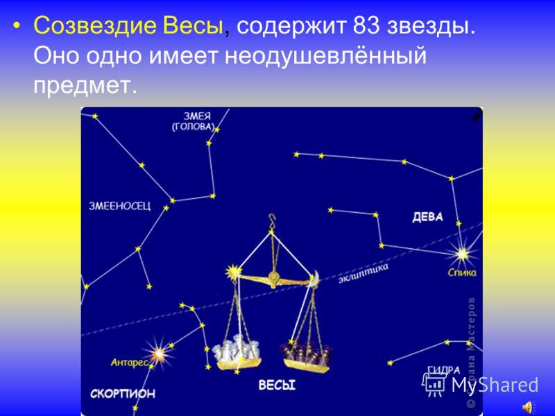 Созвездие Весы, содержит 83 звезды. Оно одно имеет неодушевлённый предмет.