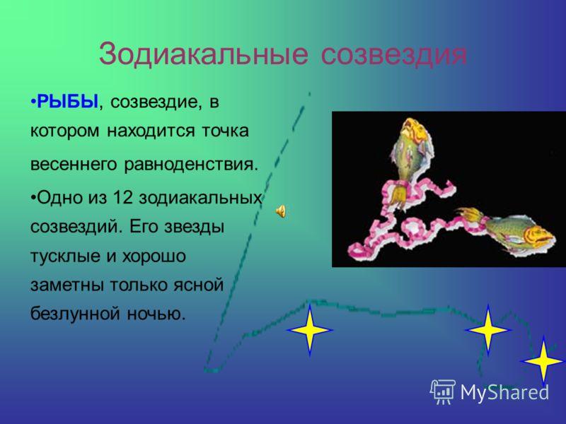 Зодиакальные созвездия РЫБЫ, созвездие, в котором находится точка весеннего равноденствия. Одно из 12 зодиакальных созвездий. Его звезды тусклые и хорошо заметны только ясной безлунной ночью.
