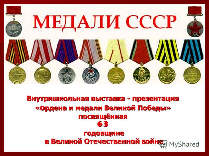 Внутришкольная выставка - презентация « о рдена и медали Великой Победы» посвящённая 63 годовщине годовщине в Великой Отечественной войне в Великой Отечественной войне