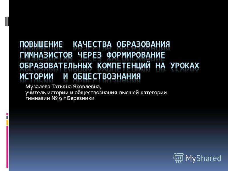 Музалева Татьяна Яковлевна, учитель истории и обществознания высшей категории гимназии 9 г.Березники