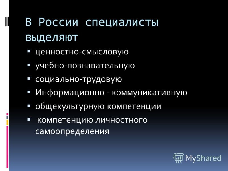 В России специалисты выделяют ценностно-смысловую учебно-познавательную социально-трудовую Информационно - коммуникативную общекультурную компетенции компетенцию личностного самоопределения