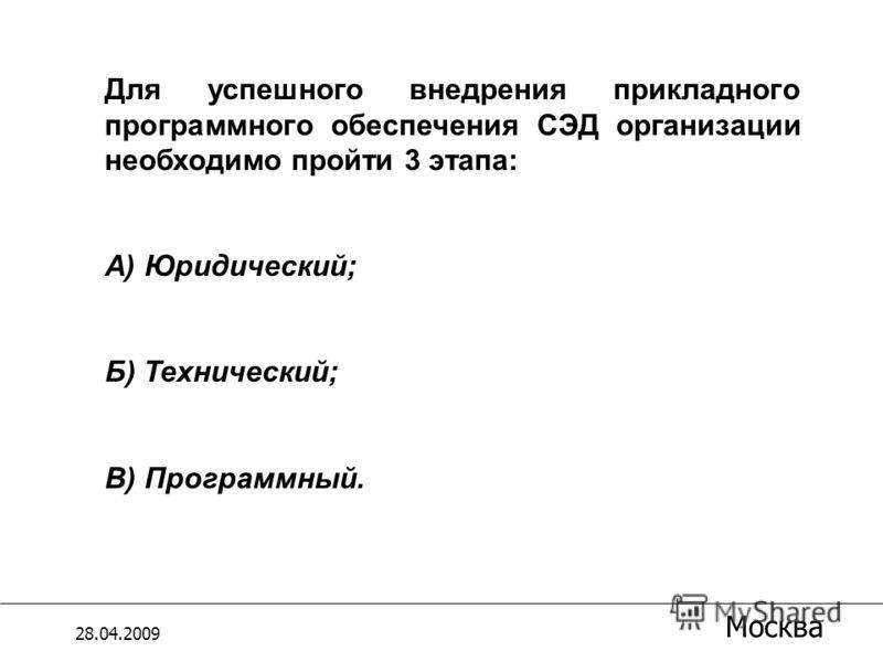 =M17*18/118 Для успешного внедрения прикладного программного обеспечения СЭД организации необходимо пройти 3 этапа: А) Юридический; Б) Технический; В) Программный. 28.04.2009 Москва