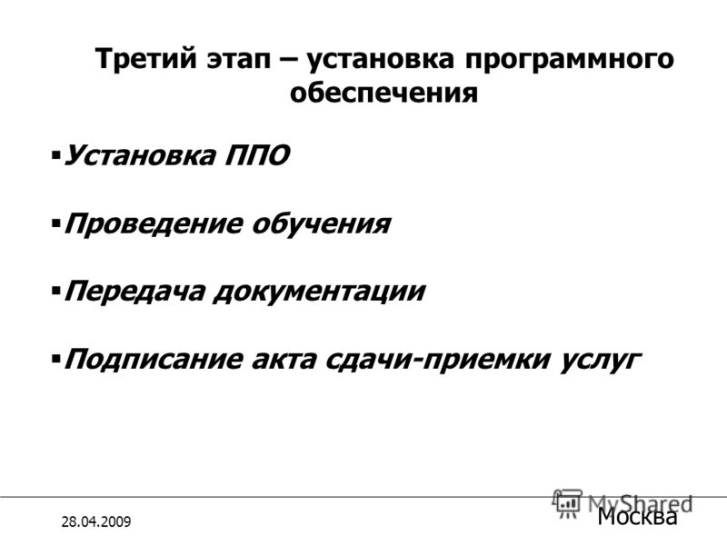 Установка ППО Проведение обучения Передача документации Подписание акта сдачи-приемки услуг Третий этап – установка программного обеспечения 28.04.2009 Москва