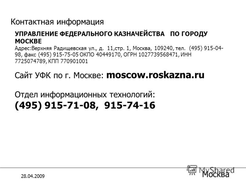 УПРАВЛЕНИЕ ФЕДЕРАЛЬНОГО КАЗНАЧЕЙСТВА ПО ГОРОДУ МОСКВЕ Адрес:Верхняя Радищевская ул., д. 11,стр. 1, Москва, 109240, тел. (495) 915-04- 98, факс (495) 915-75-05 ОКПО 40449170, ОГРН 1027739568471, ИНН 7725074789, КПП 770901001 Сайт УФК по г. Москве: mos