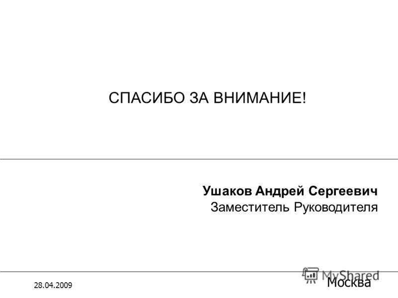 СПАСИБО ЗА ВНИМАНИЕ! 28.04.2009 Москва Ушаков Андрей Сергеевич Заместитель Руководителя