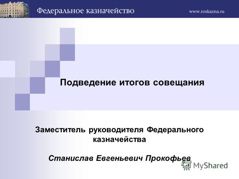 Подведение итогов совещания Заместитель руководителя Федерального казначейства Станислав Евгеньевич Прокофьев