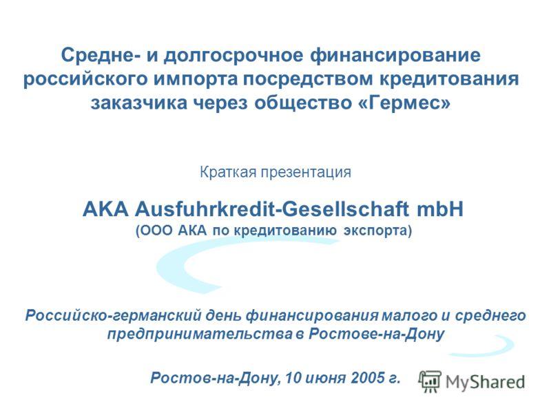 Cредне- и долгосрочное финансирование российского импорта посредством кредитования заказчика через общество «Гермес» AKA Ausfuhrkredit-Gesellschaft mbH (ООО АКА по кредитованию экспорта) Краткая презентация Российско-германский день финансирования ма