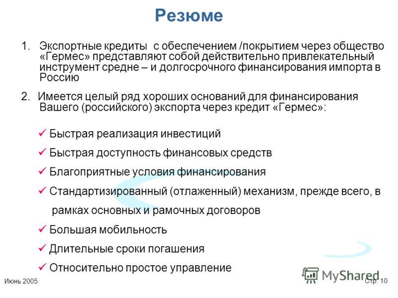 Стр. 10Июнь 2005 Резюме 1.Экспортные кредиты с обеспечением /покрытием через общество «Гермес» представляют собой действительно привлекательный инструмент средне – и долгосрочного финансирования импорта в Россию 2.Имеется целый ряд хороших оснований