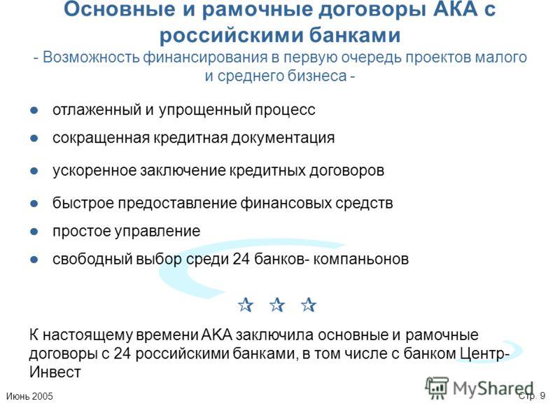 Стр. 9Июнь 2005 Основные и рамочные договоры АКА с российскими банками - Возможность финансирования в первую очередь проектов малого и среднего бизнеса - отлаженный и упрощенный процесс сокращенная кредитная документация ускоренное заключение кредитн
