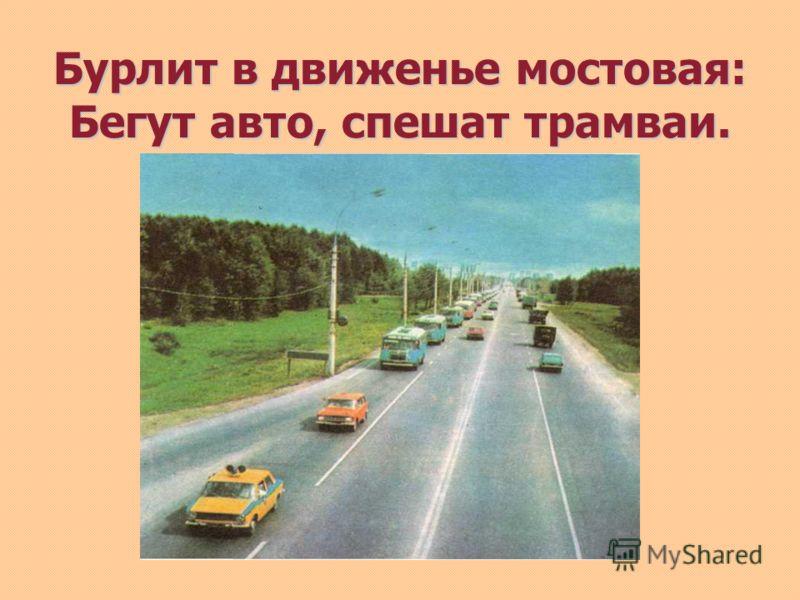 Бурлит в движенье мостовая: Бегут авто, спешат трамваи.