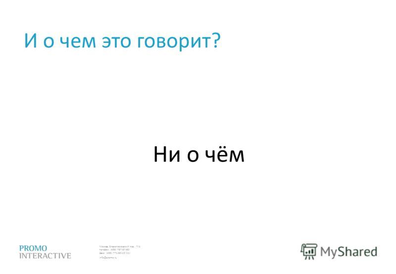 Москва, Спасопесковский пер., 7/1 телефон: (495) 797-57-80 факс: (495) 771-60-10 (11) info@promo.ru И о чем это говорит? Ни о чём
