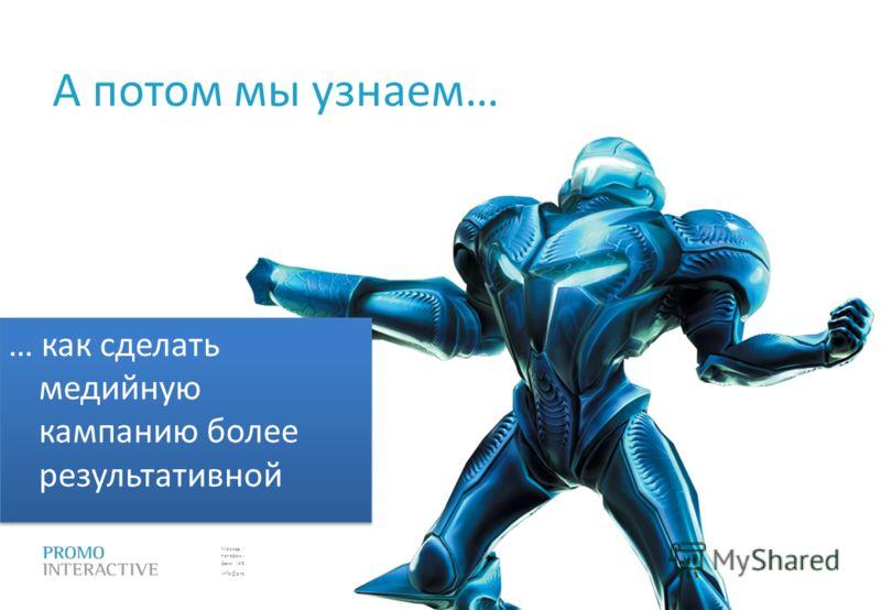 Москва, Спасопесковский пер., 7/1 телефон: (495) 797-57-80 факс: (495) 771-60-10 (11) info@promo.ru А потом мы узнаем… … как сделать медийную кампанию более результативной