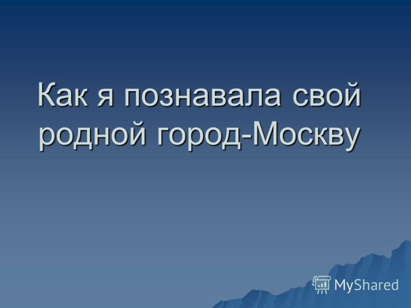 Как я познавала свой родной город-Москву