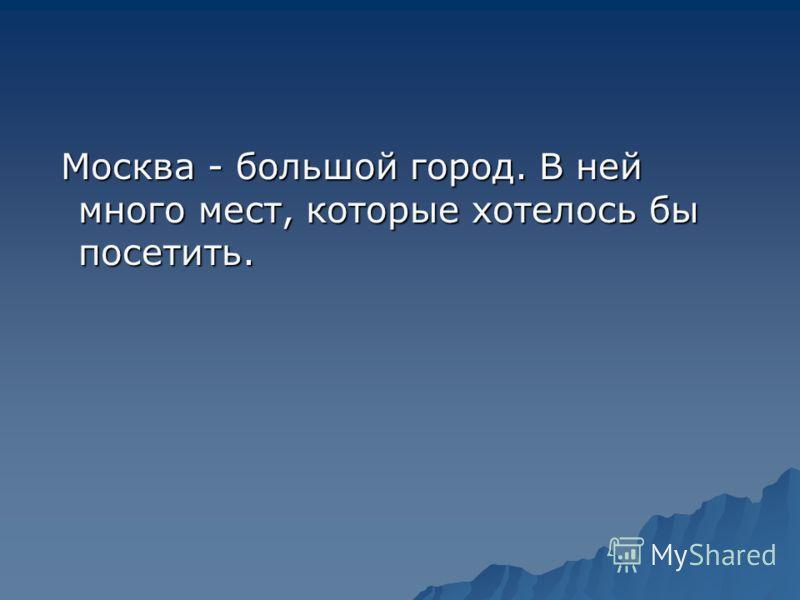 Москва - большой город. В ней много мест, которые хотелось бы посетить.