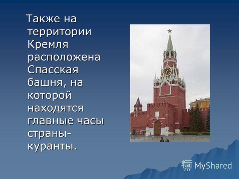 Также на территории Кремля расположена Спасская башня, на которой находятся главные часы страны- куранты. Также на территории Кремля расположена Спасская башня, на которой находятся главные часы страны- куранты.