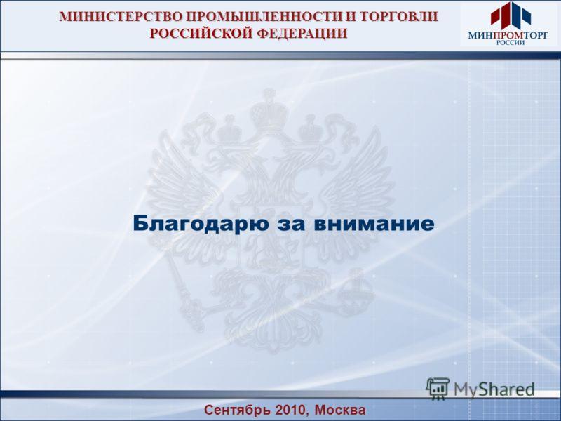 МИНИСТЕРСТВО ПРОМЫШЛЕННОСТИ И ТОРГОВЛИ РОССИЙСКОЙ ФЕДЕРАЦИИ Благодарю за внимание Сентябрь 2010, Москва