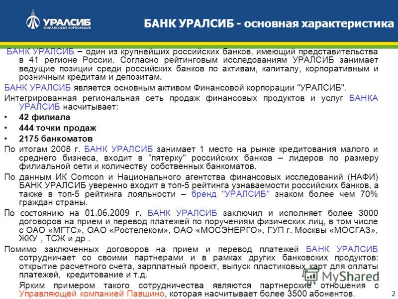 2 БАНК УРАЛСИБ – один из крупнейших российских банков, имеющий представительства в 41 регионе России. Согласно рейтинговым исследованиям УРАЛСИБ занимает ведущие позиции среди российских банков по активам, капиталу, корпоративным и розничным кредитам