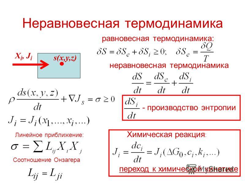 Неравновесная термодинамика X i, J i равновесная термодинамика: неравновесная термодинамика s(x,y,z) Линейное приближение: Соотношение Онзагера Химическая реакция : - производство энтропии переход к химической кинетике