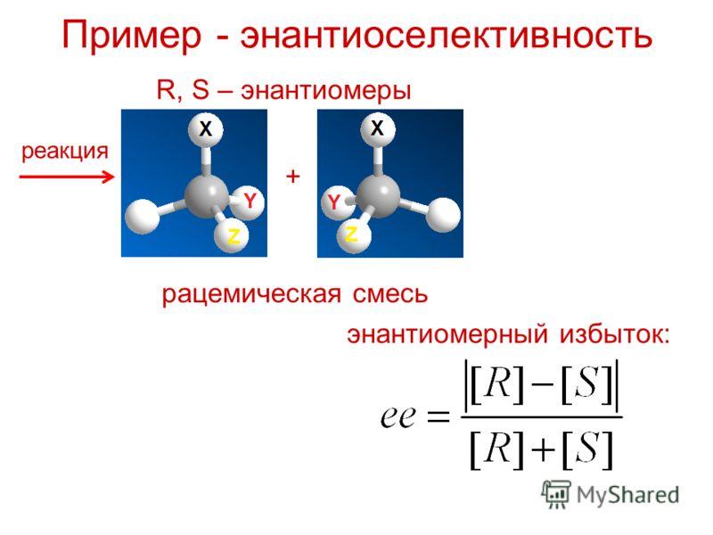 Пример - энантиоселективность R, S – энантиомеры реакция + рацемическая смесь энантиомерный избыток: