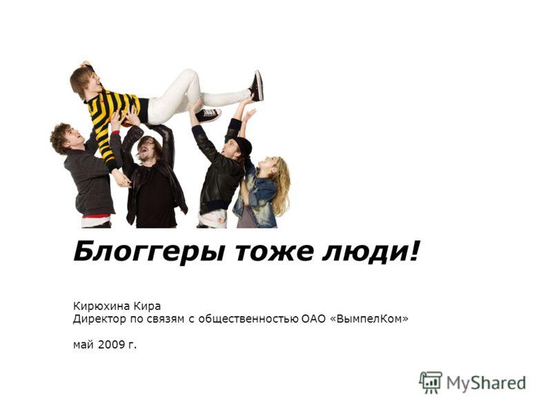 Блоггеры тоже люди! Кирюхина Кира Директор по связям с общественностью ОАО «ВымпелКом» май 2009 г.