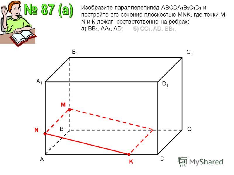 A C1C1 D A1A1 B1B1 D1D1 BC M N K Изобразите параллелепипед ABCDA B C D и постройте его сечение плоскостью MNK, где точки М, N и К лежат соответственно на ребрах: ; б) СС, AD, ВВ. а) ВВ, АА, AD; б) СС, AD, ВВ.