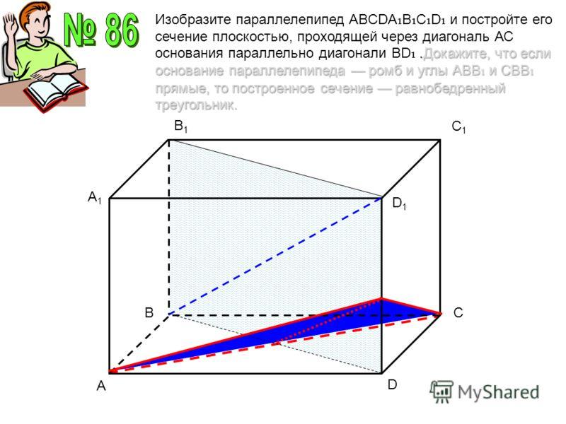 A C1C1 D A1A1 B1B1 D1D1 BC.Докажите, что если основание параллелепипеда ромб и углы АВВ и СВВ прямые, то построенное сечение равнобедренный треугольник. Изобразите параллелепипед ABCDA B C D и постройте его сечение плоскостью, проходящей через диагон