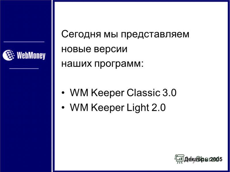 Декабрь 2005 Сегодня мы представляем новые версии наших программ: WM Keeper Classic 3.0 WM Keeper Light 2.0