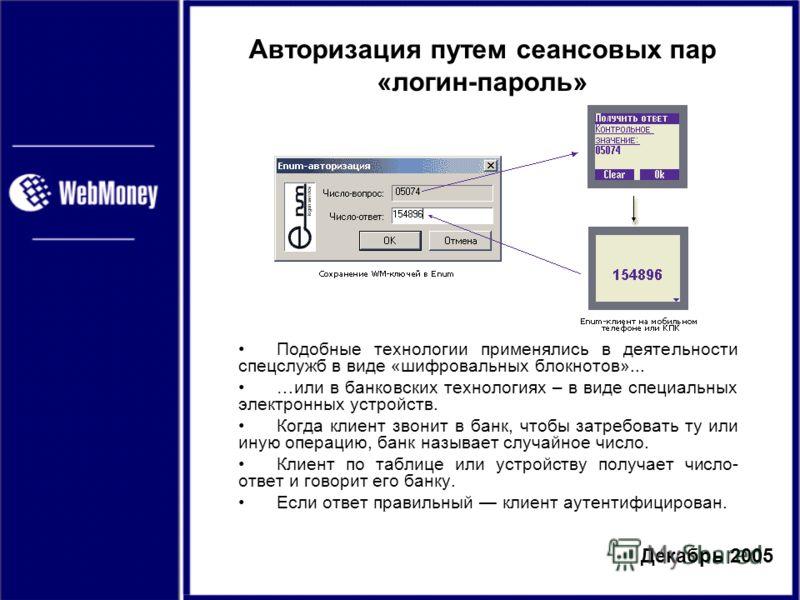 Декабрь 2005 Авторизация путем сеансовых пар «логин-пароль» Подобные технологии применялись в деятельности спецслужб в виде «шифровальных блокнотов»... …или в банковских технологиях – в виде специальных электронных устройств. Когда клиент звонит в ба