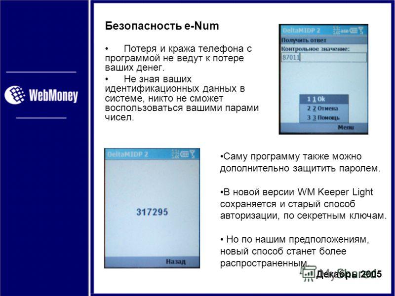 Декабрь 2005 Безопасность e-Num Потеря и кража телефона с программой не ведут к потере ваших денег. Не зная ваших идентификационных данных в системе, никто не сможет воспользоваться вашими парами чисел. Саму программу также можно дополнительно защити