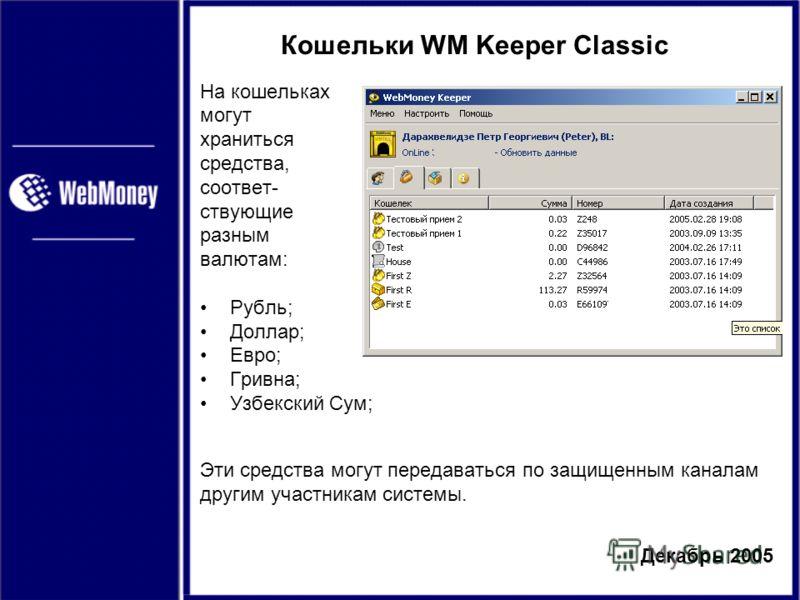 Декабрь 2005 Кошельки WM Keeper Classic На кошельках могут храниться средства, соответ- ствующие разным валютам: Рубль; Доллар; Евро; Гривна; Узбекский Сум; Эти средства могут передаваться по защищенным каналам другим участникам системы.