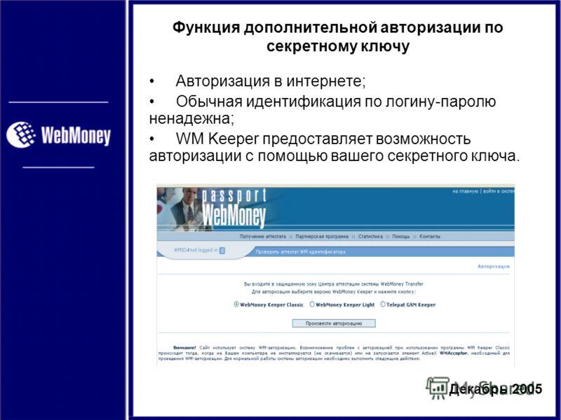 Декабрь 2005 Функция дополнительной авторизации по секретному ключу Авторизация в интернете; Обычная идентификация по логину-паролю ненадежна; WM Keeper предоставляет возможность авторизации с помощью вашего секретного ключа.