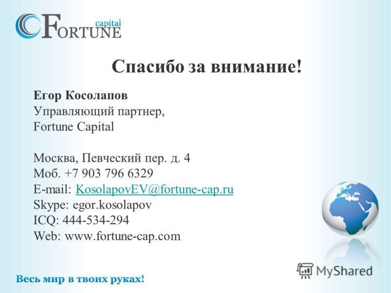 Егор Косолапов Управляющий партнер, Fortune Capital Москва, Певческий пер. д. 4 Моб. +7 903 796 6329 E-mail: KosolapovEV@fortune-cap.ruKosolapovEV@fortune-cap.ru Skype: egor.kosolapov ICQ: 444-534-294 Web: www.fortune-cap.com Спасибо за внимание!