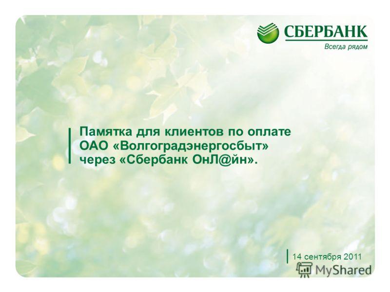 1 Памятка для клиентов по оплате ОАО «Волгоградэнергосбыт» через «Сбербанк ОнЛ@йн». 14 сентября 2011
