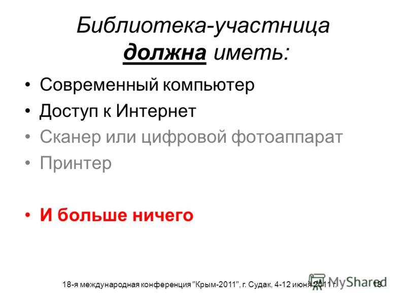 18-я международная конференция Крым-2011, г. Судак, 4-12 июня 2011 г. 18 Библиотека-участница должна иметь: Современный компьютер Доступ к Интернет Сканер или цифровой фотоаппарат Принтер И больше ничего