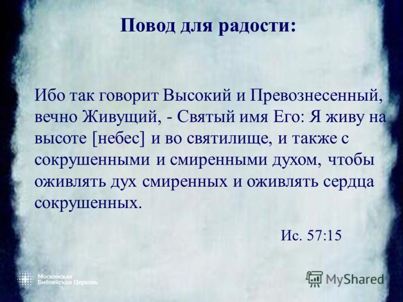 Повод для радости: Ибо так говорит Высокий и Превознесенный, вечно Живущий, - Святый имя Его: Я живу на высоте [небес] и во святилище, и также с сокрушенными и смиренными духом, чтобы оживлять дух смиренных и оживлять сердца сокрушенных. Ис. 57:15