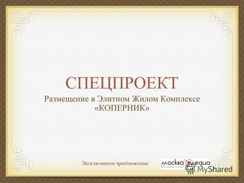 СПЕЦПРОЕКТ Размещение в Элитном Жилом Комплексе «КОПЕРНИК» Эксклюзивное предложение